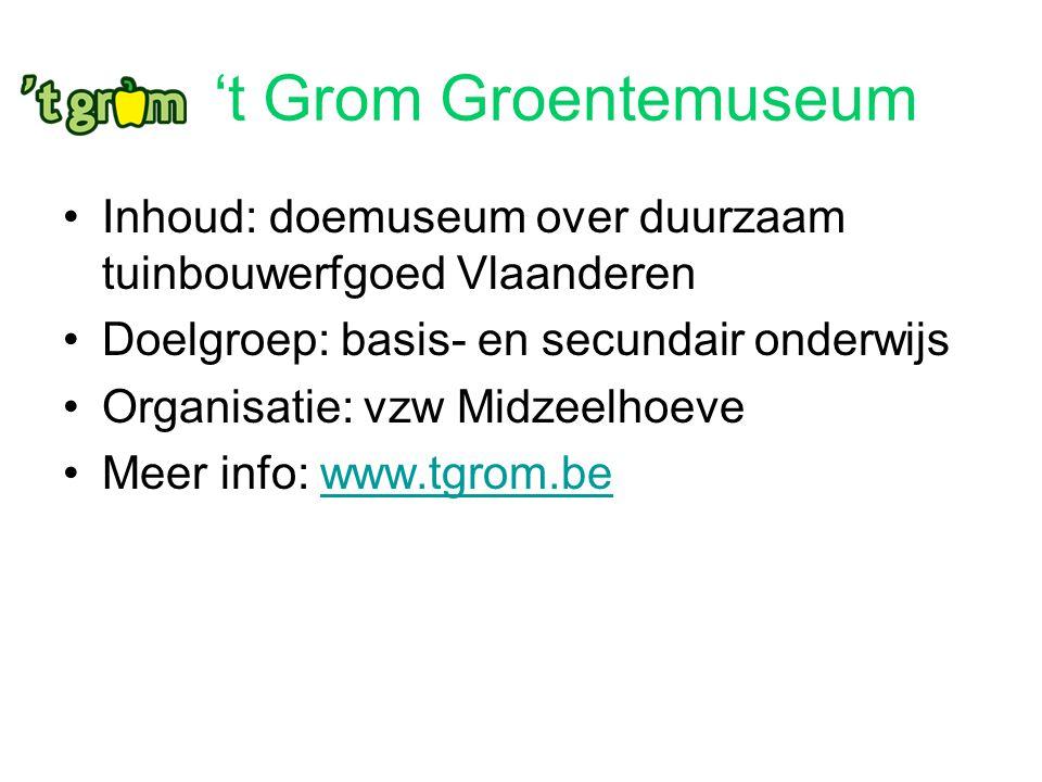 't Grom Groentemuseum Inhoud: doemuseum over duurzaam tuinbouwerfgoed Vlaanderen Doelgroep: basis- en secundair onderwijs Organisatie: vzw Midzeelhoev