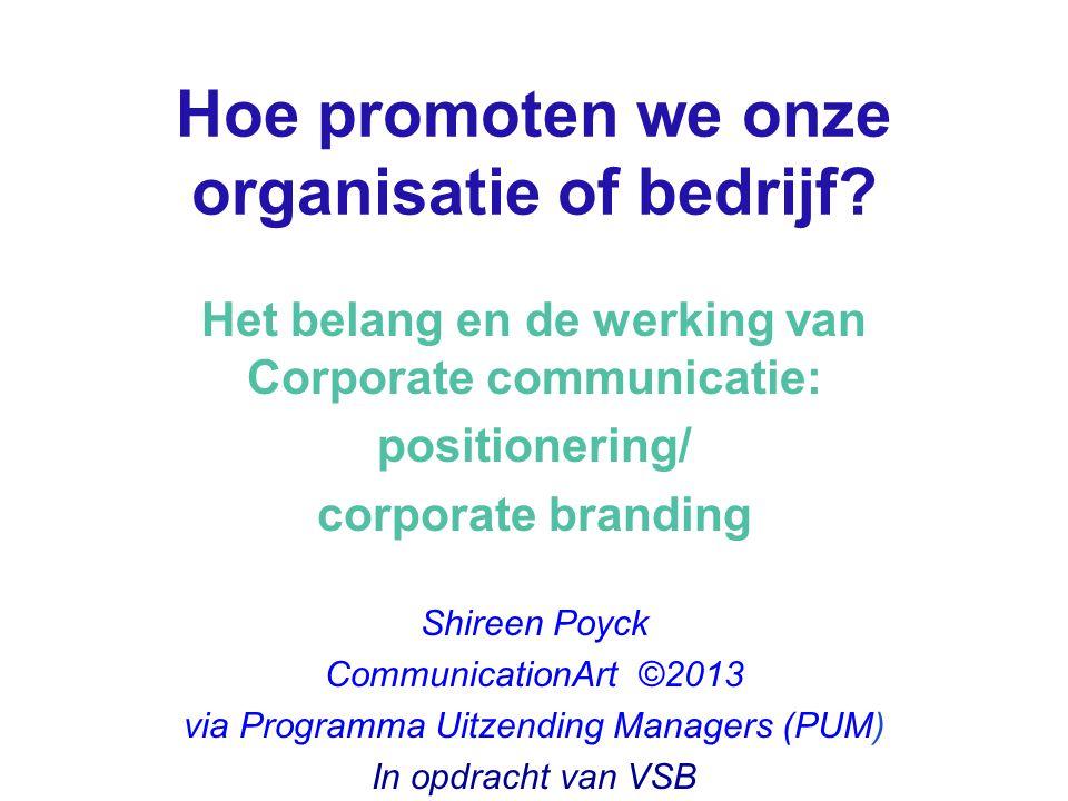 Hoe promoten we onze organisatie of bedrijf? Het belang en de werking van Corporate communicatie: positionering/ corporate branding Shireen Poyck Comm