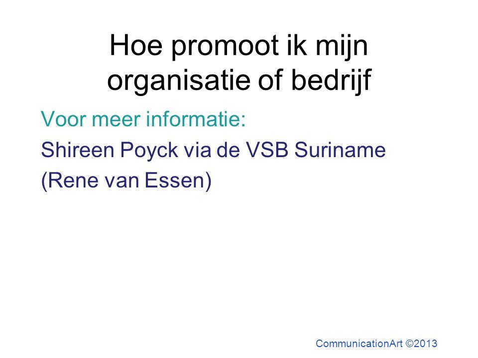 Hoe promoot ik mijn organisatie of bedrijf Voor meer informatie: Shireen Poyck via de VSB Suriname (Rene van Essen) CommunicationArt ©2013