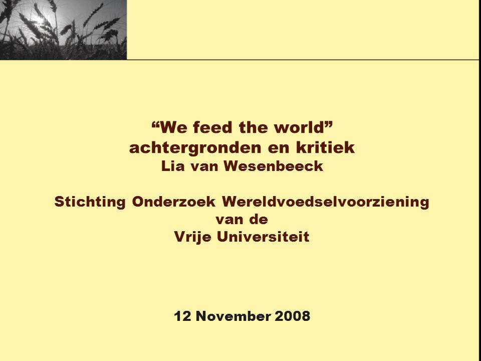 """""""We feed the world"""" achtergronden en kritiek Lia van Wesenbeeck Stichting Onderzoek Wereldvoedselvoorziening van de Vrije Universiteit 12 November 200"""