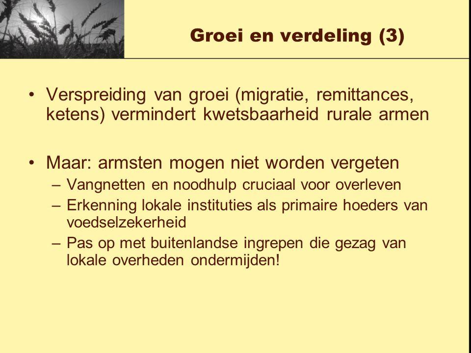 Groei en verdeling (3) Verspreiding van groei (migratie, remittances, ketens) vermindert kwetsbaarheid rurale armen Maar: armsten mogen niet worden ve