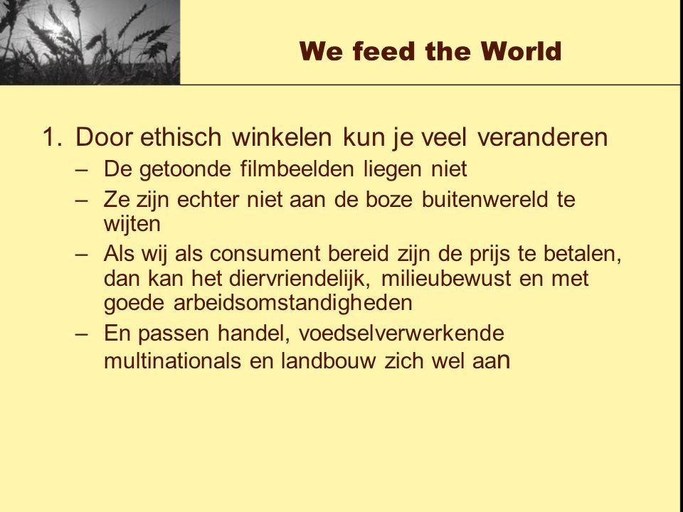 We feed the World 1.Door ethisch winkelen kun je veel veranderen –De getoonde filmbeelden liegen niet –Ze zijn echter niet aan de boze buitenwereld te wijten –Als wij als consument bereid zijn de prijs te betalen, dan kan het diervriendelijk, milieubewust en met goede arbeidsomstandigheden –En passen handel, voedselverwerkende multinationals en landbouw zich wel aa n