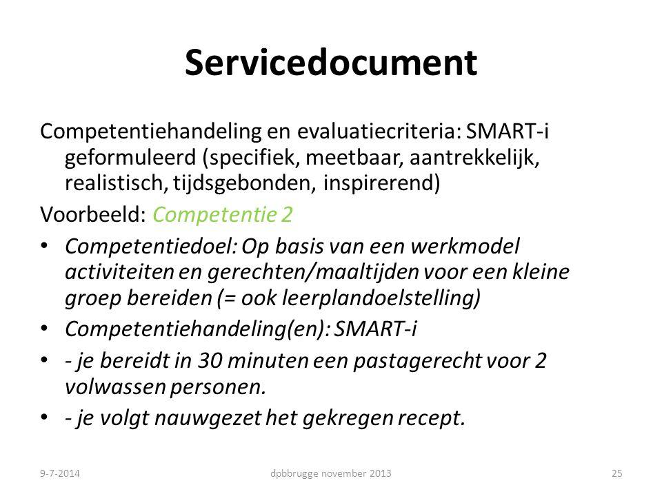 25 Servicedocument Competentiehandeling en evaluatiecriteria: SMART-i geformuleerd (specifiek, meetbaar, aantrekkelijk, realistisch, tijdsgebonden, inspirerend) Voorbeeld: Competentie 2 Competentiedoel: Op basis van een werkmodel activiteiten en gerechten/maaltijden voor een kleine groep bereiden (= ook leerplandoelstelling) Competentiehandeling(en): SMART-i - je bereidt in 30 minuten een pastagerecht voor 2 volwassen personen.