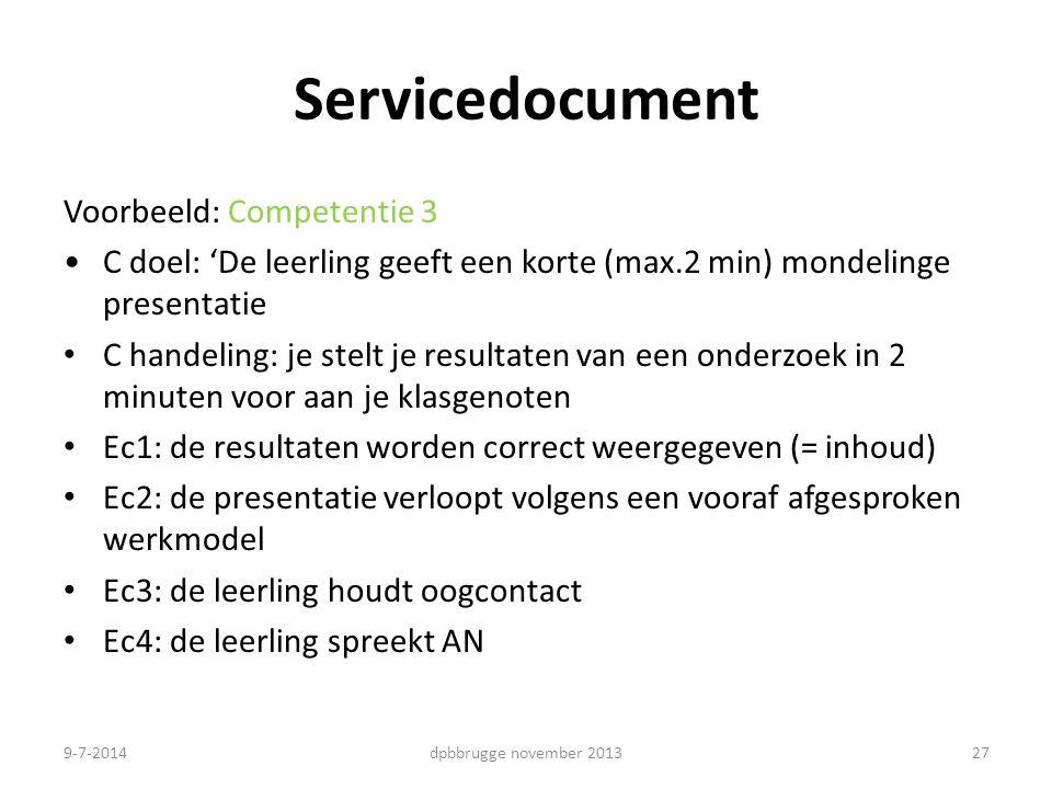 27 Servicedocument Voorbeeld: Competentie 3 C doel: 'De leerling geeft een korte (max.2 min) mondelinge presentatie C handeling: je stelt je resultaten van een onderzoek in 2 minuten voor aan je klasgenoten Ec1: de resultaten worden correct weergegeven (= inhoud) Ec2: de presentatie verloopt volgens een vooraf afgesproken werkmodel Ec3: de leerling houdt oogcontact Ec4: de leerling spreekt AN dpbbrugge november 20139-7-2014