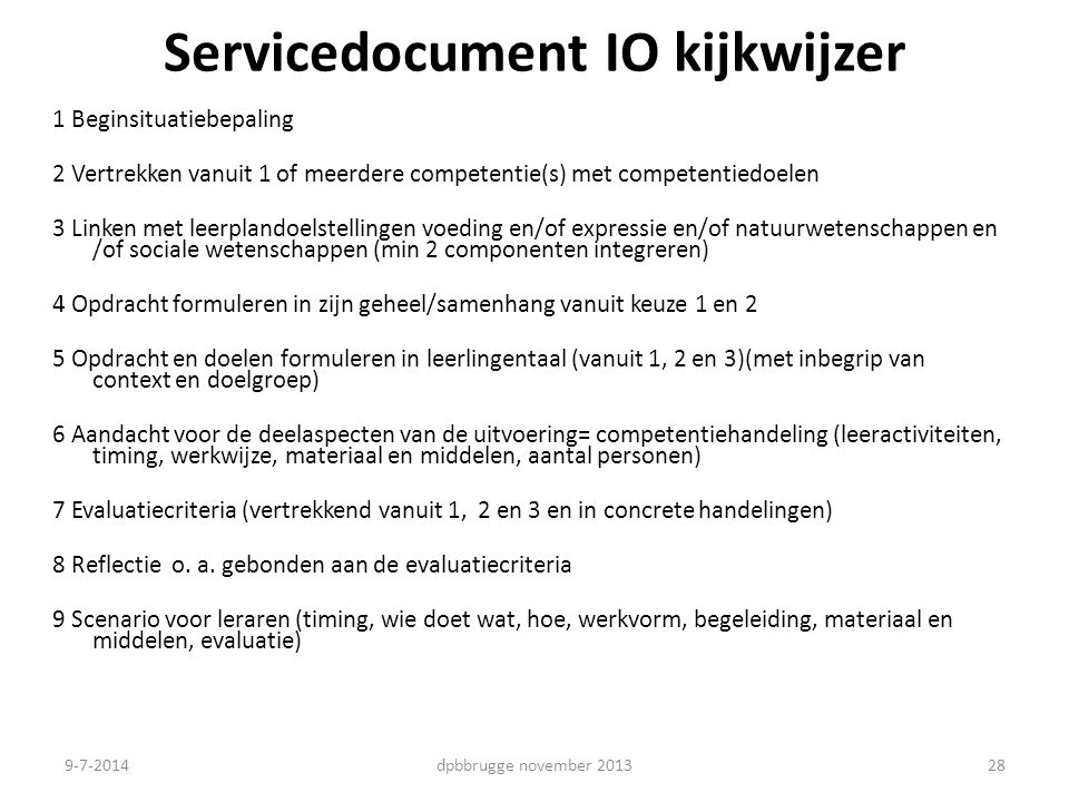 Servicedocument IO kijkwijzer 1 Beginsituatiebepaling 2 Vertrekken vanuit 1 of meerdere competentie(s) met competentiedoelen 3 Linken met leerplandoelstellingen voeding en/of expressie en/of natuurwetenschappen en /of sociale wetenschappen (min 2 componenten integreren) 4 Opdracht formuleren in zijn geheel/samenhang vanuit keuze 1 en 2 5 Opdracht en doelen formuleren in leerlingentaal (vanuit 1, 2 en 3)(met inbegrip van context en doelgroep) 6 Aandacht voor de deelaspecten van de uitvoering= competentiehandeling (leeractiviteiten, timing, werkwijze, materiaal en middelen, aantal personen) 7 Evaluatiecriteria (vertrekkend vanuit 1, 2 en 3 en in concrete handelingen) 8 Reflectie o.