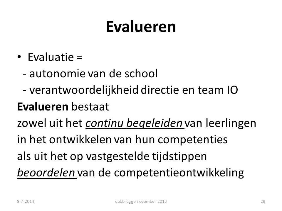 Evalueren Evaluatie = - autonomie van de school - verantwoordelijkheid directie en team IO Evalueren bestaat zowel uit het continu begeleiden van leerlingen in het ontwikkelen van hun competenties als uit het op vastgestelde tijdstippen beoordelen van de competentieontwikkeling 29dpbbrugge november 20139-7-2014