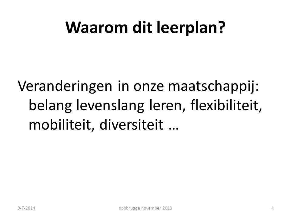 Waarom dit leerplan? Veranderingen in onze maatschappij: belang levenslang leren, flexibiliteit, mobiliteit, diversiteit … 4dpbbrugge november 20139-7