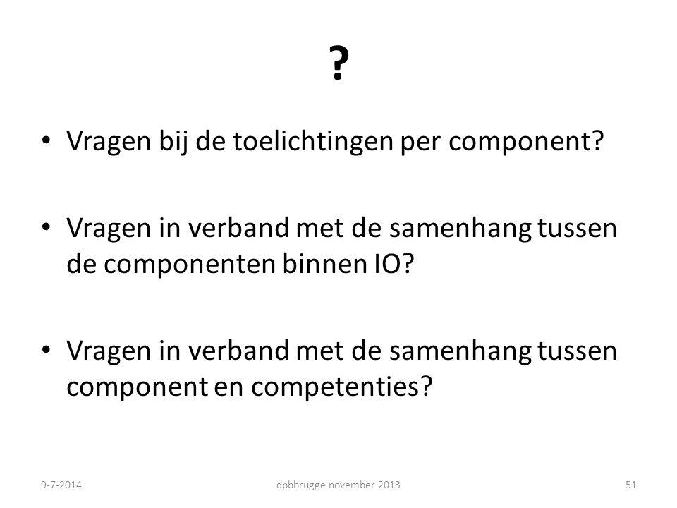 ? Vragen bij de toelichtingen per component? Vragen in verband met de samenhang tussen de componenten binnen IO? Vragen in verband met de samenhang tu