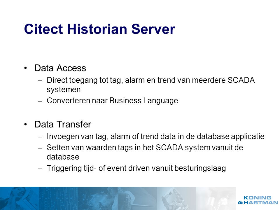 Citect Historian Server Data Access –Direct toegang tot tag, alarm en trend van meerdere SCADA systemen –Converteren naar Business Language Data Trans