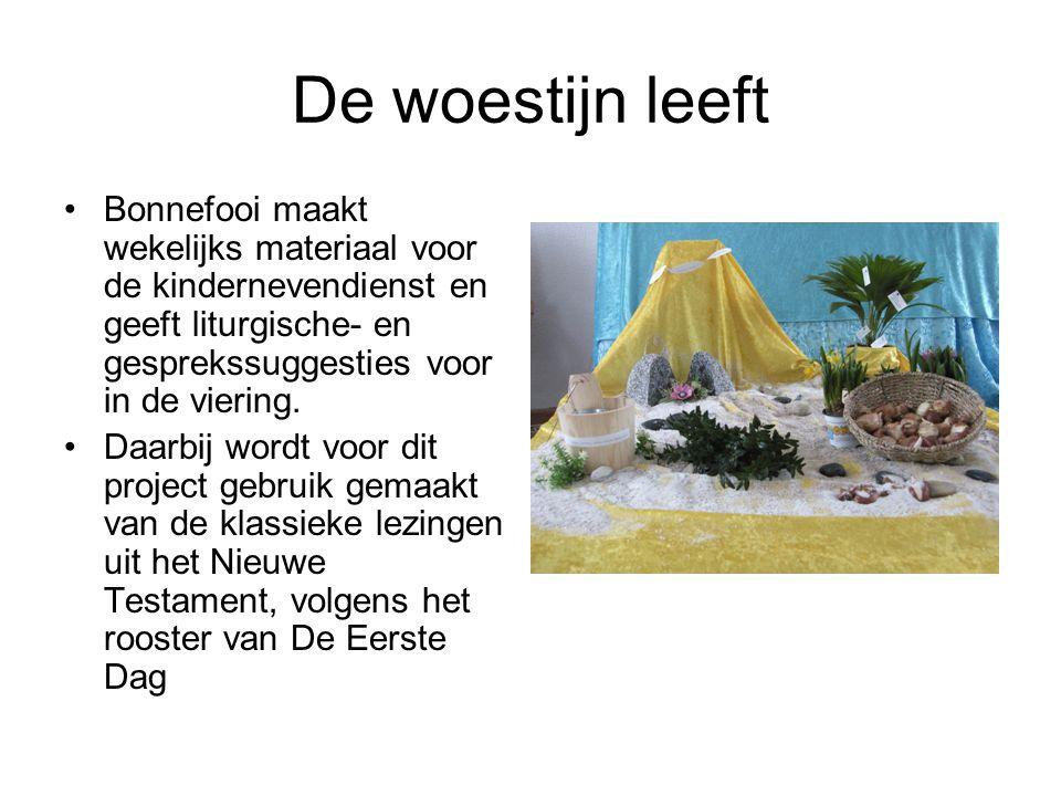 De woestijn leeft Bonnefooi maakt wekelijks materiaal voor de kindernevendienst en geeft liturgische- en gesprekssuggesties voor in de viering. Daarbi