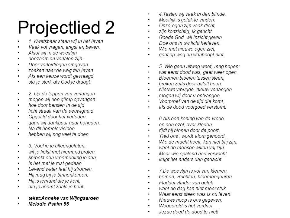 Projectlied 2 1. Kwetsbaar staan wij in het leven. Vaak vol vragen, angst en beven. Alsof wij in de woestijn eenzaam en verlaten zijn. Door verleiding