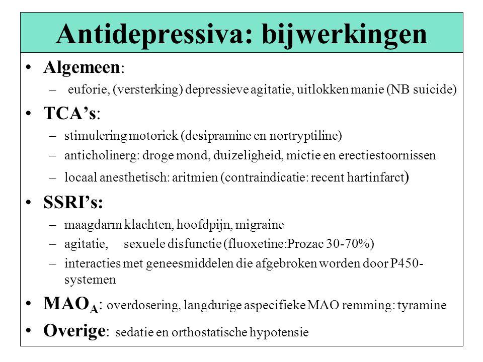 Antidepressiva: bijwerkingen Algemeen : – euforie, (versterking) depressieve agitatie, uitlokken manie (NB suicide) TCA's: –stimulering motoriek (desipramine en nortryptiline) –anticholinerg: droge mond, duizeligheid, mictie en erectiestoornissen –locaal anesthetisch: aritmien (contraindicatie: recent hartinfarct ) SSRI's: –maagdarm klachten, hoofdpijn, migraine –agitatie, sexuele disfunctie (fluoxetine:Prozac 30-70%) –interacties met geneesmiddelen die afgebroken worden door P450- systemen MAO A : overdosering, langdurige aspecifieke MAO remming: tyramine Overige : sedatie en orthostatische hypotensie