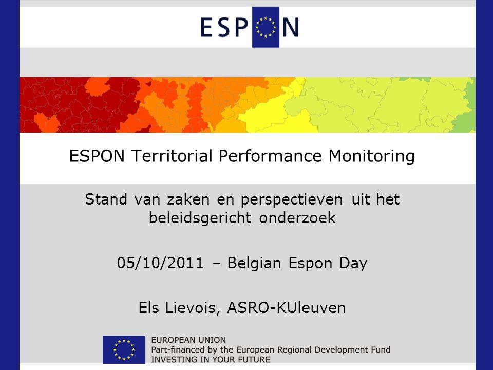 ESPON Territorial Performance Monitoring Stand van zaken en perspectieven uit het beleidsgericht onderzoek 05/10/2011 – Belgian Espon Day Els Lievois, ASRO-KUleuven