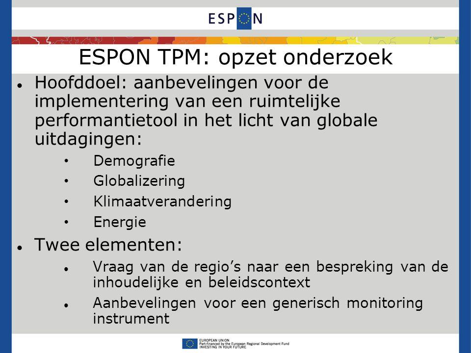 ESPON TPM: opzet onderzoek Hoofddoel: aanbevelingen voor de implementering van een ruimtelijke performantietool in het licht van globale uitdagingen: Demografie Globalizering Klimaatverandering Energie Twee elementen: Vraag van de regio's naar een bespreking van de inhoudelijke en beleidscontext Aanbevelingen voor een generisch monitoring instrument