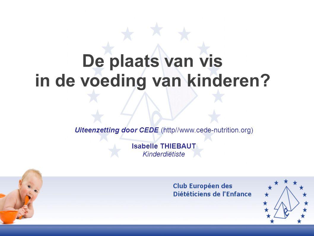De plaats van vis in de voeding van kinderen? Uiteenzetting door CEDE (http//www.cede-nutrition.org) Isabelle THIEBAUT Kinderdiëtiste
