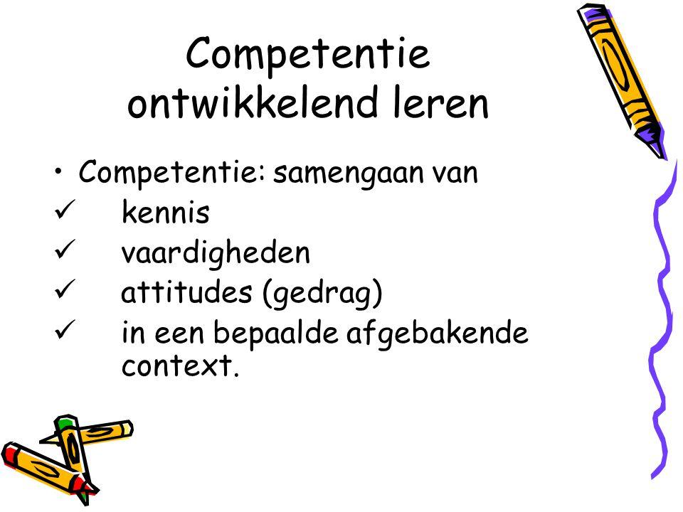 Competentie ontwikkelend leren Competentie: samengaan van kennis vaardigheden attitudes (gedrag) in een bepaalde afgebakende context.