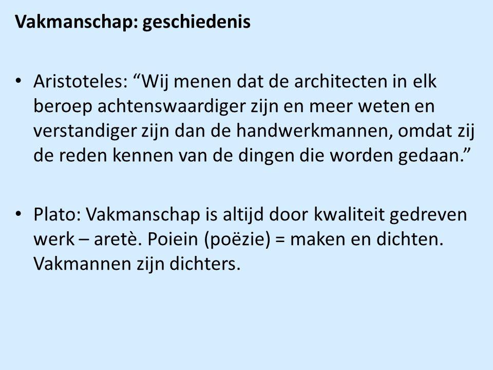Vakmanschap: geschiedenis Aristoteles: Wij menen dat de architecten in elk beroep achtenswaardiger zijn en meer weten en verstandiger zijn dan de handwerkmannen, omdat zij de reden kennen van de dingen die worden gedaan. Plato: Vakmanschap is altijd door kwaliteit gedreven werk – aretè.