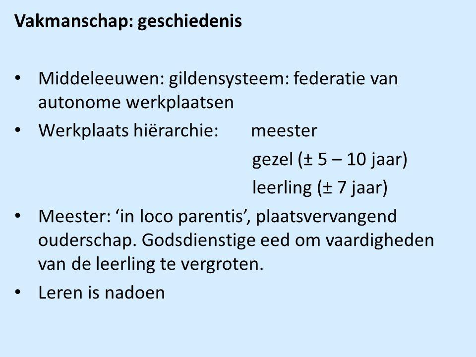 Vakmanschap: geschiedenis Middeleeuwen: gildensysteem: federatie van autonome werkplaatsen Werkplaats hiërarchie: meester gezel (± 5 – 10 jaar) leerling (± 7 jaar) Meester: 'in loco parentis', plaatsvervangend ouderschap.