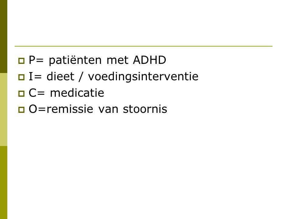  P= patiënten met ADHD  I= dieet / voedingsinterventie  C= medicatie  O=remissie van stoornis