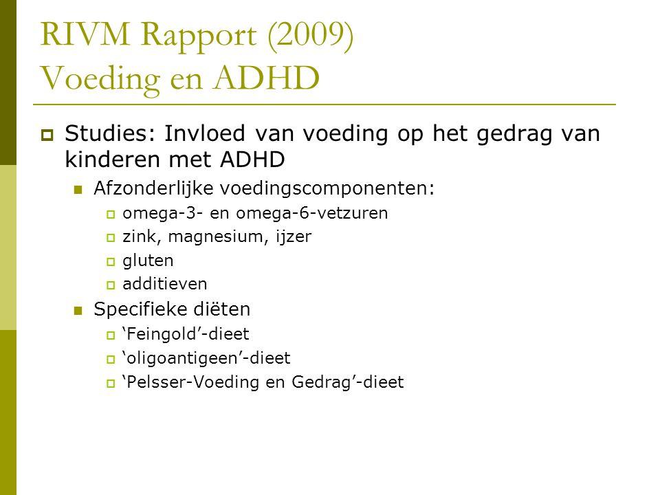 RIVM Rapport (2009) Voeding en ADHD  Studies: Invloed van voeding op het gedrag van kinderen met ADHD Afzonderlijke voedingscomponenten:  omega-3- en omega-6-vetzuren  zink, magnesium, ijzer  gluten  additieven Specifieke diëten  'Feingold'-dieet  'oligoantigeen'-dieet  'Pelsser-Voeding en Gedrag'-dieet