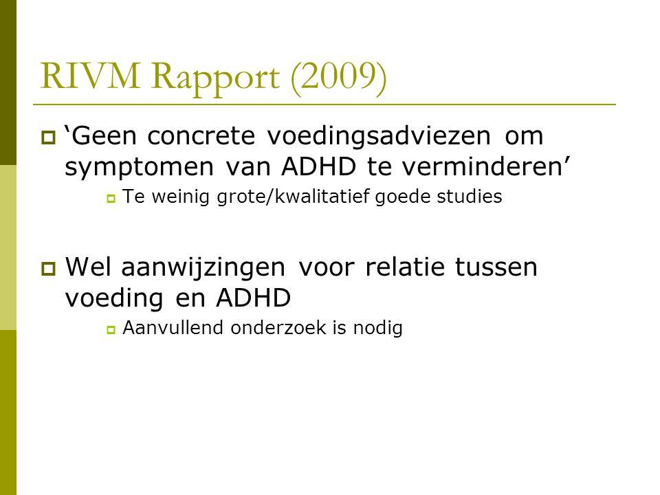 RIVM Rapport (2009)  'Geen concrete voedingsadviezen om symptomen van ADHD te verminderen'  Te weinig grote/kwalitatief goede studies  Wel aanwijzingen voor relatie tussen voeding en ADHD  Aanvullend onderzoek is nodig