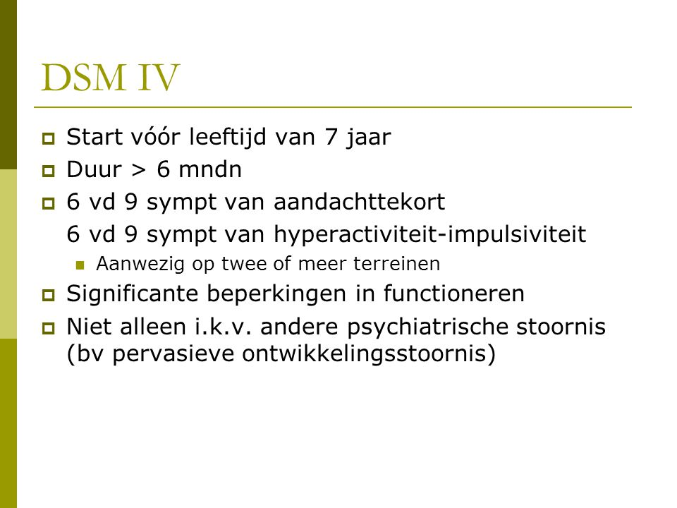 DSM IV  Start vóór leeftijd van 7 jaar  Duur > 6 mndn  6 vd 9 sympt van aandachttekort 6 vd 9 sympt van hyperactiviteit-impulsiviteit Aanwezig op twee of meer terreinen  Significante beperkingen in functioneren  Niet alleen i.k.v.