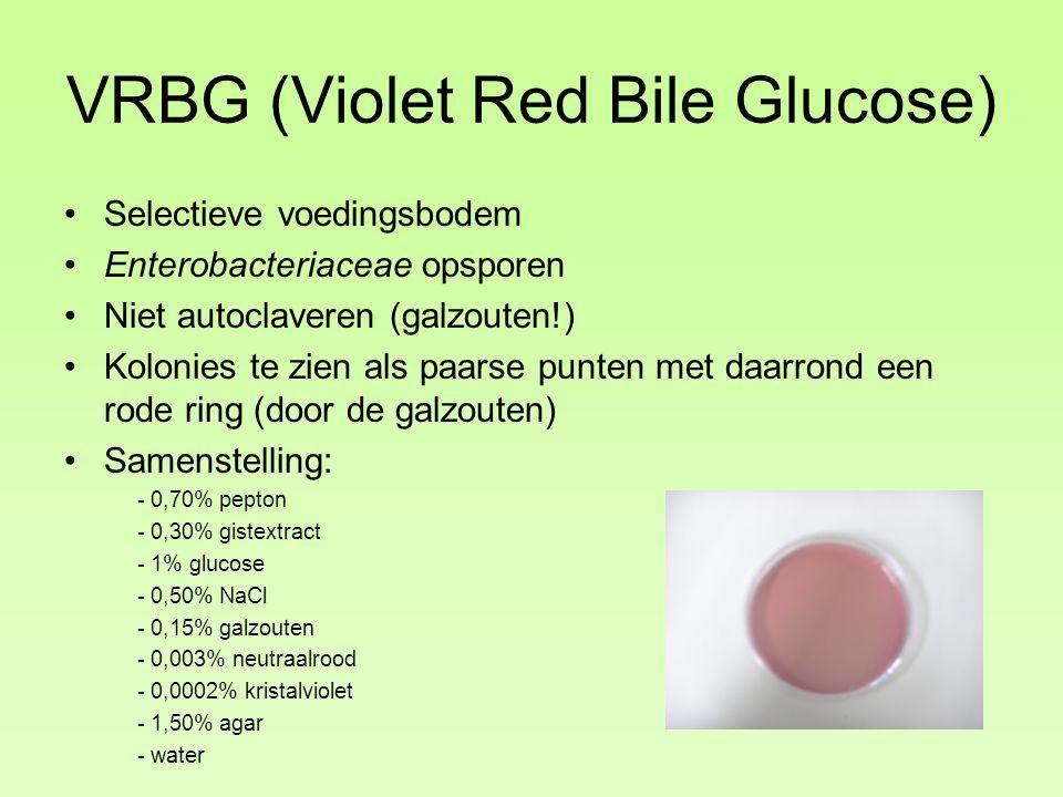 VRBG (Violet Red Bile Glucose) Selectieve voedingsbodem Enterobacteriaceae opsporen Niet autoclaveren (galzouten!) Kolonies te zien als paarse punten met daarrond een rode ring (door de galzouten) Samenstelling: - 0,70% pepton - 0,30% gistextract - 1% glucose - 0,50% NaCl - 0,15% galzouten - 0,003% neutraalrood - 0,0002% kristalviolet - 1,50% agar - water