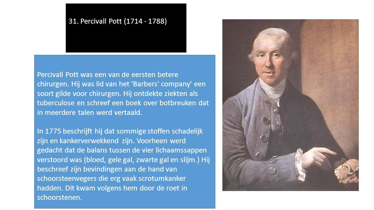 31. Percivall Pott (1714 - 1788) Percivall Pott was een van de eersten betere chirurgen. Hij was lid van het 'Barbers' company' een soort gilde voor c