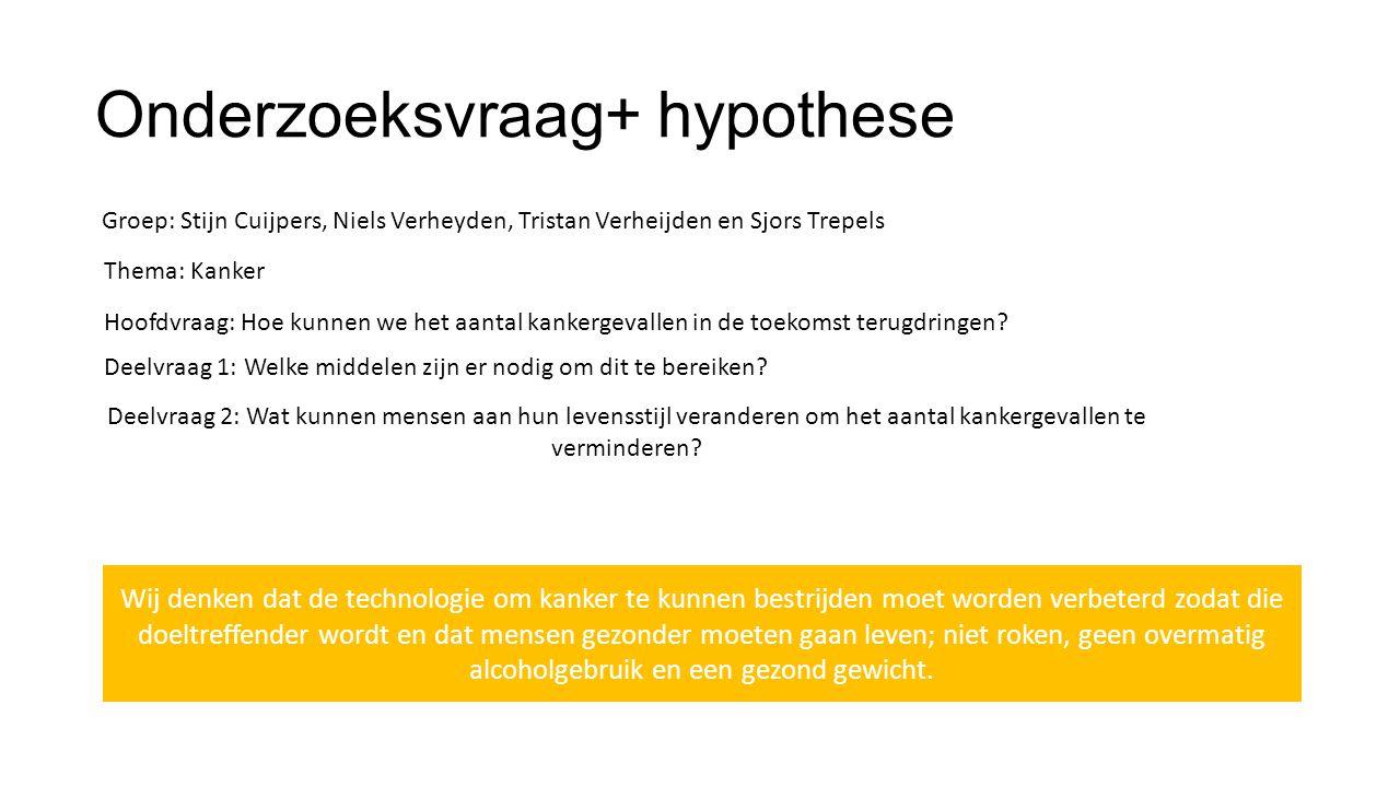 Onderzoeksvraag+ hypothese Groep: Stijn Cuijpers, Niels Verheyden, Tristan Verheijden en Sjors Trepels Thema: Kanker Hoofdvraag: Hoe kunnen we het aan