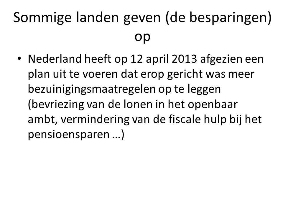 Sommige landen geven (de besparingen) op Nederland heeft op 12 april 2013 afgezien een plan uit te voeren dat erop gericht was meer bezuinigingsmaatregelen op te leggen (bevriezing van de lonen in het openbaar ambt, vermindering van de fiscale hulp bij het pensioensparen …)
