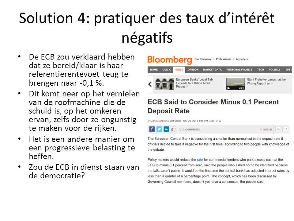 Solution 4: pratiquer des taux d'intérêt négatifs De ECB zou verklaard hebben dat ze bereid/klaar is haar referentierentevoet teug te brengen naar -0,1 %.