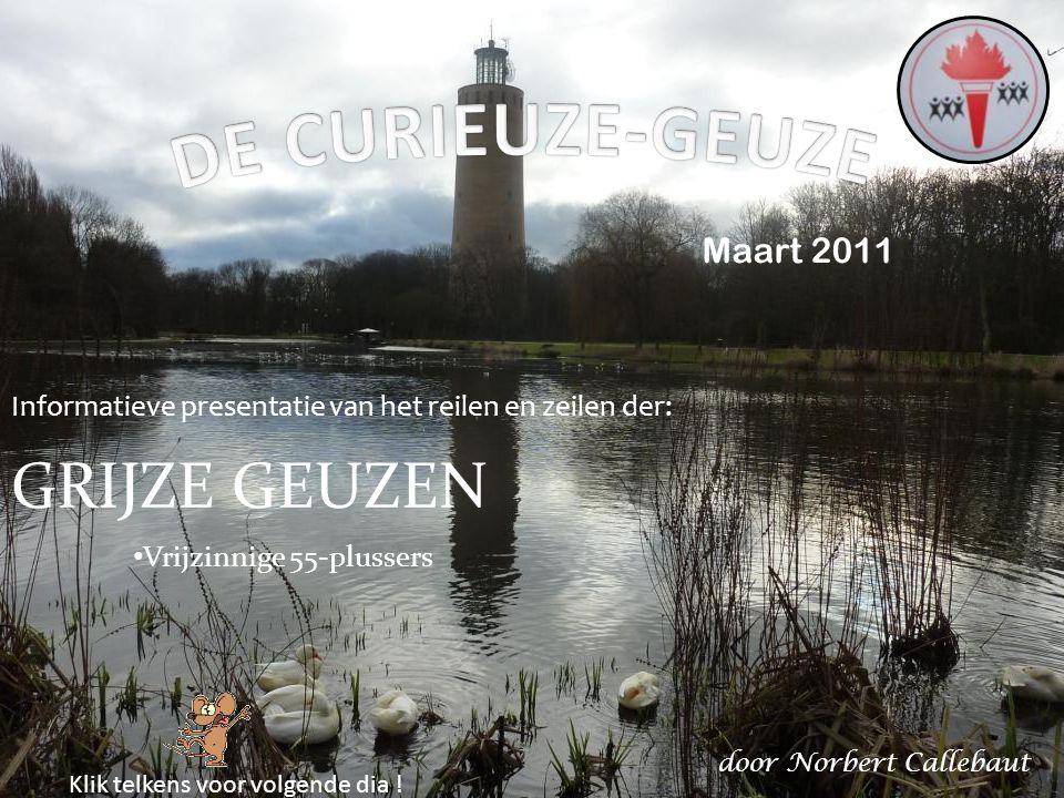 Maart 2011 Informatieve presentatie van het reilen en zeilen der: GRIJZE GEUZEN Vrijzinnige 55-plussers door Norbert Callebaut Klik telkens voor volgende dia !