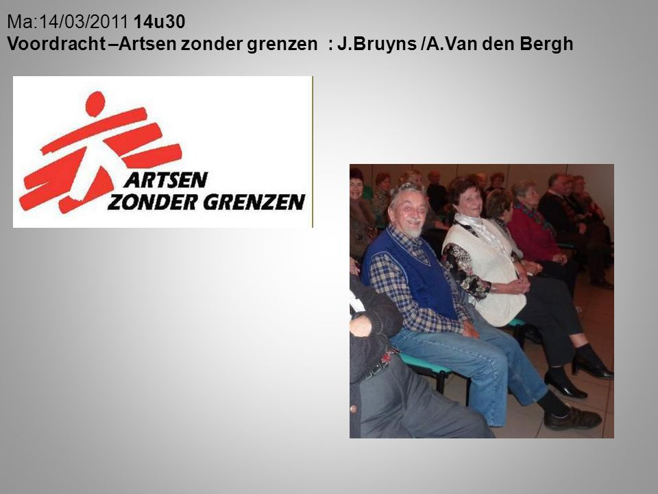 Ma:14/03/2011 14u30 Voordracht –Artsen zonder grenzen : J.Bruyns /A.Van den Bergh