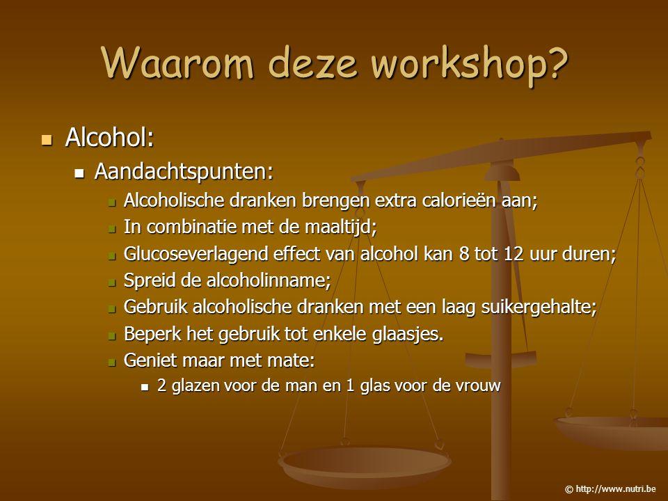Waarom deze workshop? Alcohol: Alcohol: Aandachtspunten: Aandachtspunten: Alcoholische dranken brengen extra calorieën aan; Alcoholische dranken breng