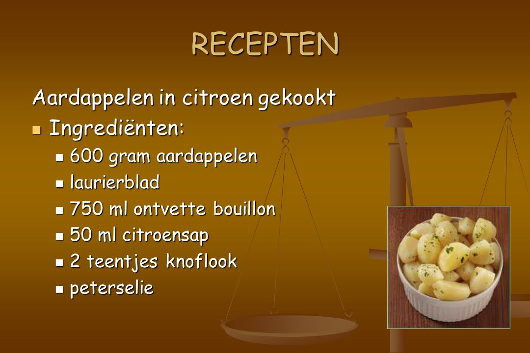 RECEPTEN Aardappelen in citroen gekookt Ingrediënten: Ingrediënten: 600 gram aardappelen 600 gram aardappelen laurierblad laurierblad 750 ml ontvette bouillon 750 ml ontvette bouillon 50 ml citroensap 50 ml citroensap 2 teentjes knoflook 2 teentjes knoflook peterselie peterselie