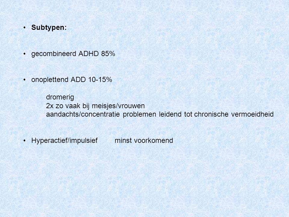 Subtypen: gecombineerd ADHD 85% onoplettend ADD 10-15% dromerig 2x zo vaak bij meisjes/vrouwen aandachts/concentratie problemen leidend tot chronische