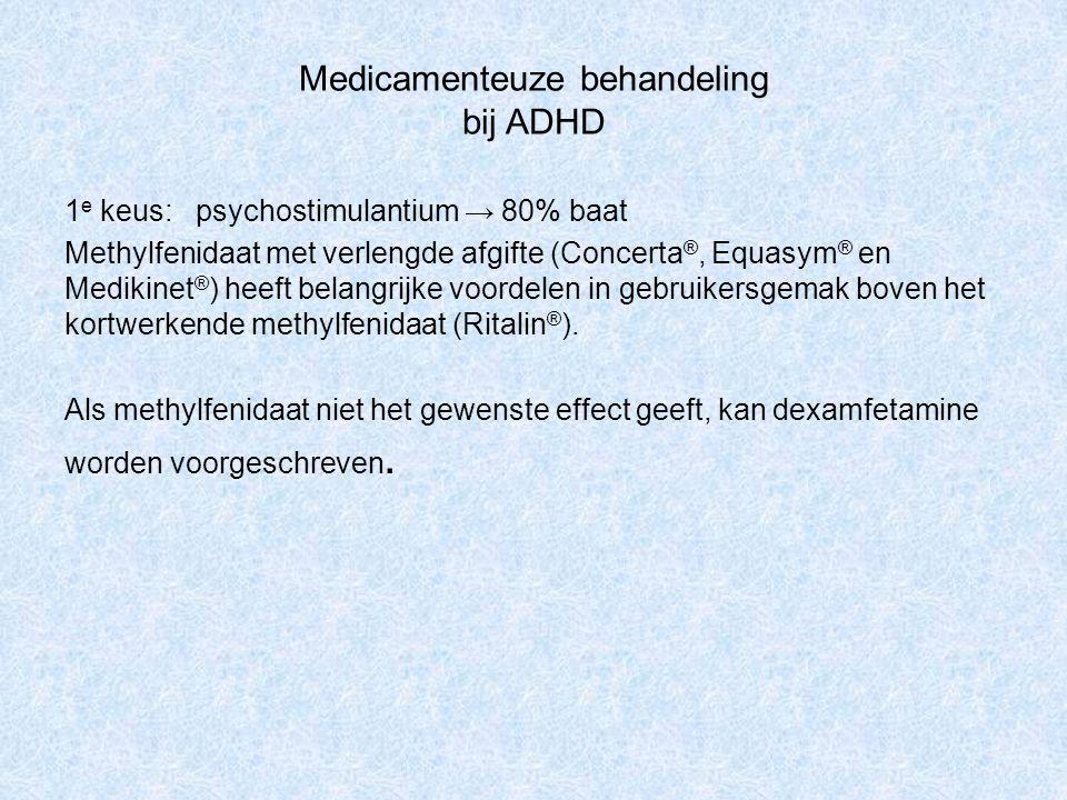 Medicamenteuze behandeling bij ADHD 1 e keus: psychostimulantium → 80% baat Methylfenidaat met verlengde afgifte (Concerta ®, Equasym ® en Medikinet ®