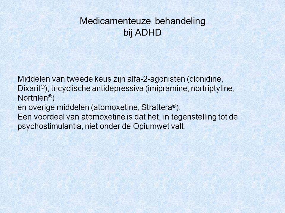 Medicamenteuze behandeling bij ADHD Middelen van tweede keus zijn alfa-2-agonisten (clonidine, Dixarit ® ), tricyclische antidepressiva (imipramine, n