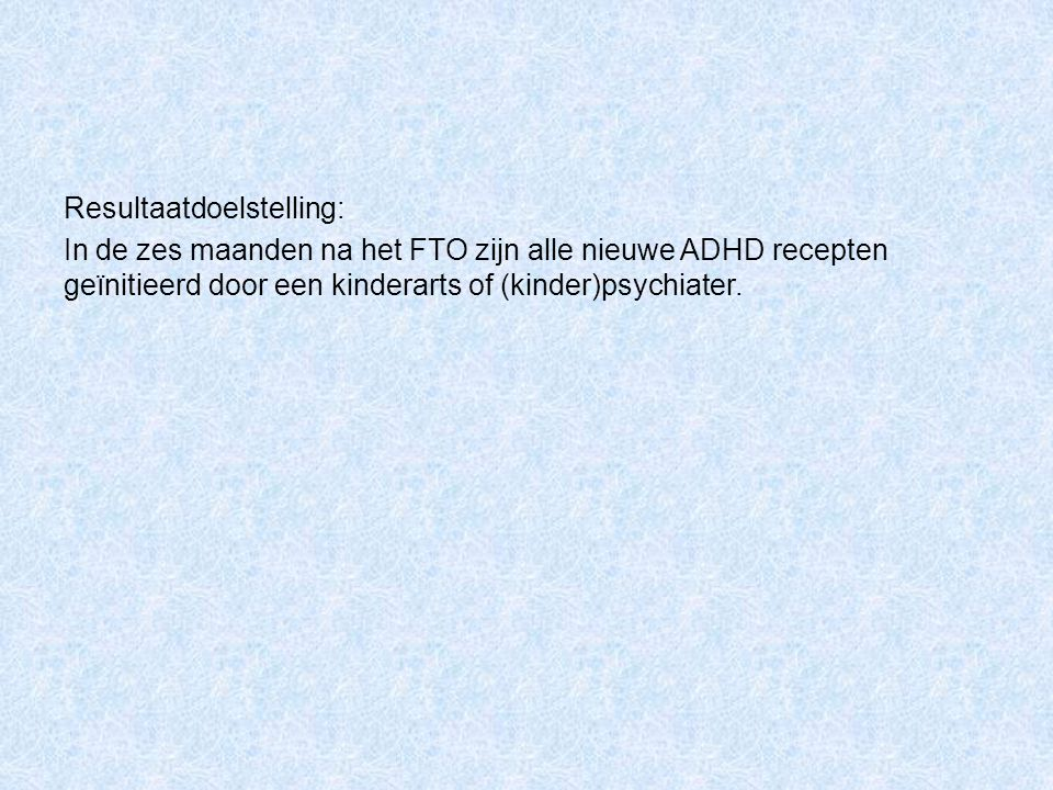 Resultaatdoelstelling: In de zes maanden na het FTO zijn alle nieuwe ADHD recepten geïnitieerd door een kinderarts of (kinder)psychiater.