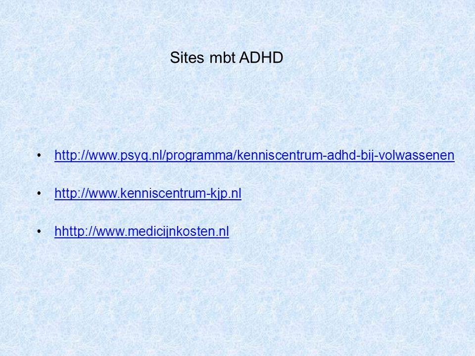 Sites mbt ADHD http://www.psyq.nl/programma/kenniscentrum-adhd-bij-volwassenen http://www.kenniscentrum-kjp.nl hhttp://www.medicijnkosten.nlh ttp://ww