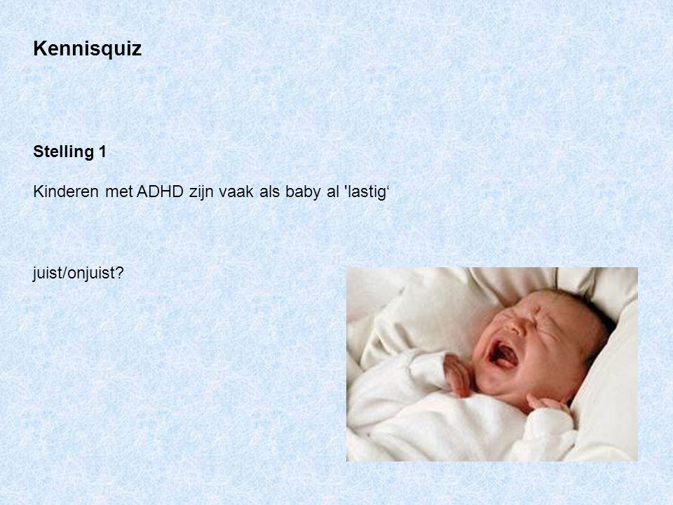 Kennisquiz Stelling 1 Kinderen met ADHD zijn vaak als baby al 'lastig' juist/onjuist?