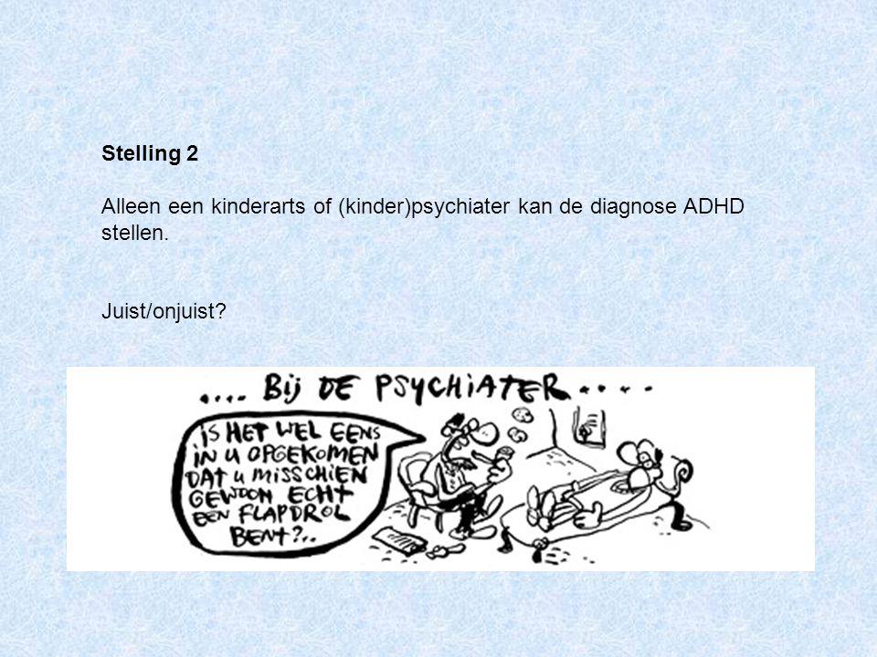 Stelling 2 Alleen een kinderarts of (kinder)psychiater kan de diagnose ADHD stellen. Juist/onjuist?
