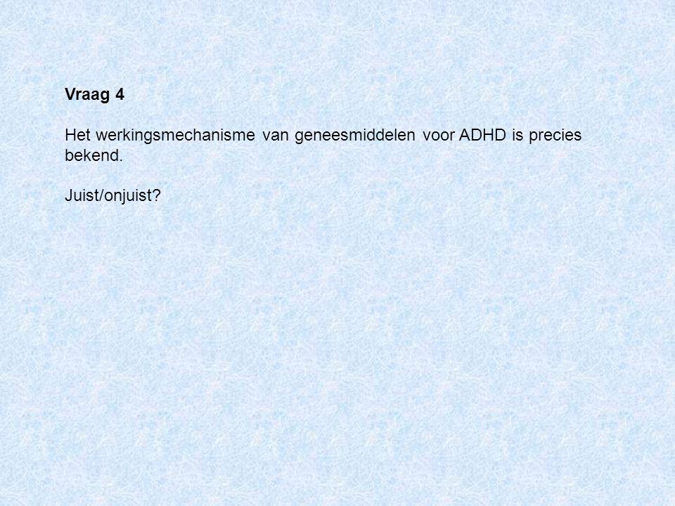 Vraag 4 Het werkingsmechanisme van geneesmiddelen voor ADHD is precies bekend. Juist/onjuist?