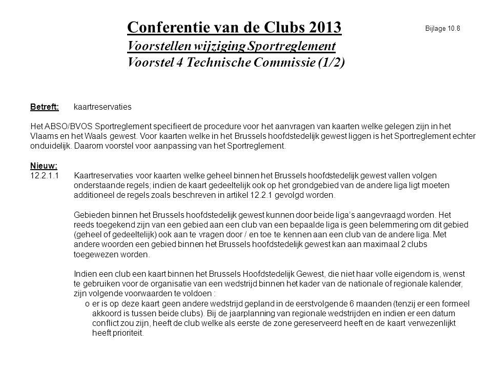 Voorstellen wijziging Sportreglement Voorstel 4 Technische Commissie (1/2) Conferentie van de Clubs 2013 Betreft:kaartreservaties Het ABSO/BVOS Sportreglement specifieert de procedure voor het aanvragen van kaarten welke gelegen zijn in het Vlaams en het Waals gewest.