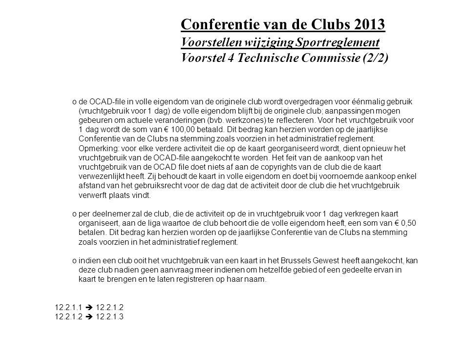 Voorstellen wijziging Sportreglement Voorstel 4 Technische Commissie (2/2) Conferentie van de Clubs 2013 o de OCAD-file in volle eigendom van de originele club wordt overgedragen voor éénmalig gebruik (vruchtgebruik voor 1 dag) de volle eigendom blijft bij de originele club; aanpassingen mogen gebeuren om actuele veranderingen (bvb.