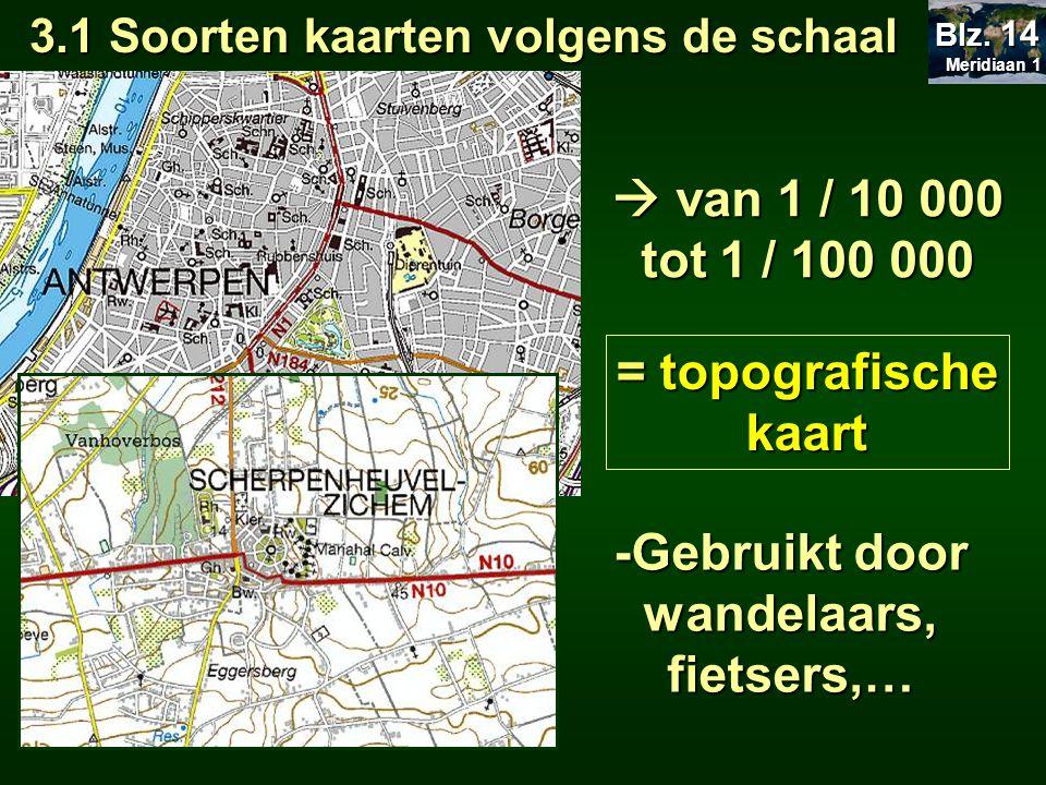 < 1 / 100 000 =aardrijkskundige kaart - Gebruikt als wegenkaart, atlaskaart, wandkaart,… 3.1 Soorten kaarten volgens de schaal Meridiaan 1 Meridiaan 1 Blz.