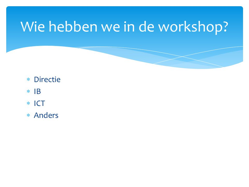  Directie  IB  ICT  Anders Wie hebben we in de workshop?