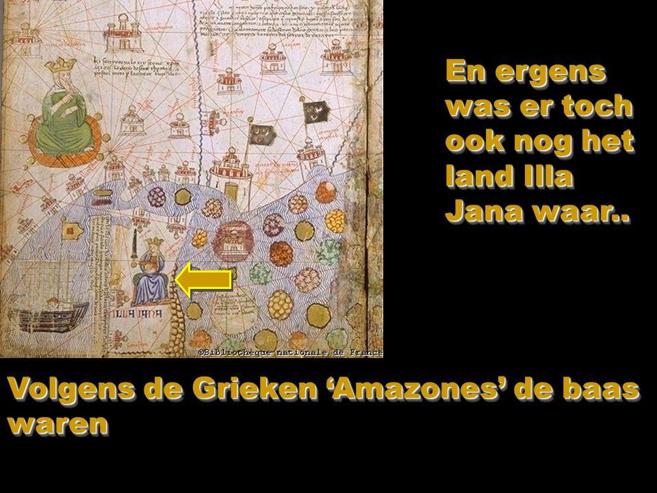 En ergens was er toch ook nog het land Illa Jana waar.. Volgens de Grieken 'Amazones' de baas waren