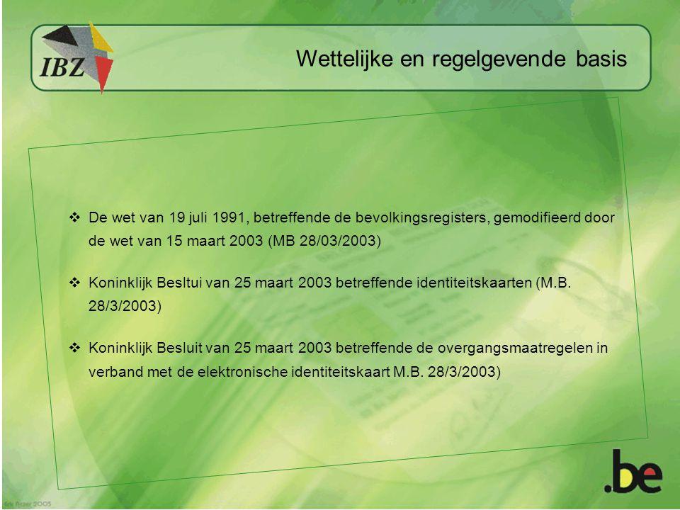 Wettelijke en regelgevende basis  De wet van 19 juli 1991, betreffende de bevolkingsregisters, gemodifieerd door de wet van 15 maart 2003 (MB 28/03/2003)  Koninklijk Besltui van 25 maart 2003 betreffende identiteitskaarten (M.B.