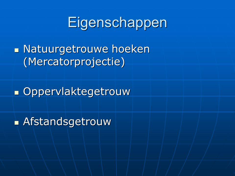 Eigenschappen Natuurgetrouwe hoeken (Mercatorprojectie) Natuurgetrouwe hoeken (Mercatorprojectie) Oppervlaktegetrouw Oppervlaktegetrouw Afstandsgetrou
